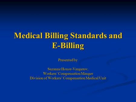 Medical Billing Standards and E-Billing Presented by Suzanne Honor-Vangerov, Workers' Compensation Manger Division of Workers' Compensation Medical Unit.