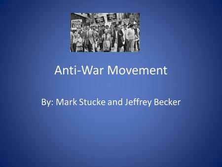 Anti-War Movement By: Mark Stucke and Jeffrey Becker.