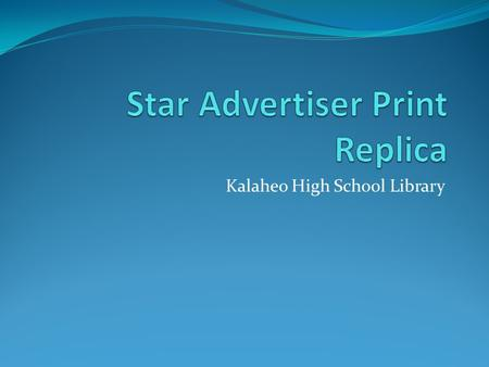 Kalaheo High School Library. What is the Star Advertiser Print Replica? An online version of the Star Advertiser's print newspaper Looks just like the.