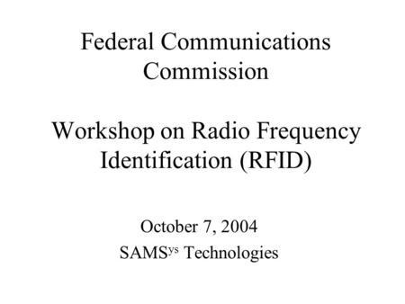 Federal Communications Commission Workshop on Radio Frequency Identification (RFID) October 7, 2004 SAMS ys Technologies.