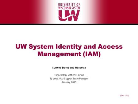 (Rev 1/11) UW System Identity and Access Management (IAM) Current Status and Roadmap Tom Jordan, IAM-TAG Chair Ty Letto, IAM Support Team Manager January,