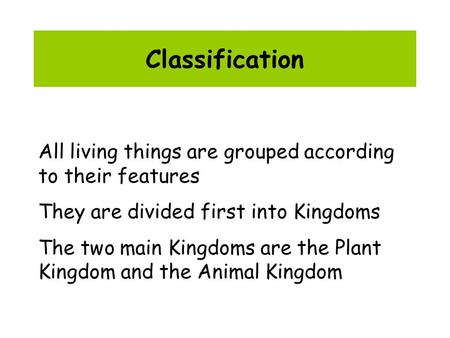 Classification All living things are grouped according to their features They are divided first into Kingdoms The two main Kingdoms are the Plant Kingdom.
