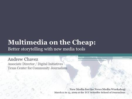 Multimedia on the Cheap: Better storytelling with new media tools Andrew Chavez Associate Director / Digital Initiatives Texas Center for Community Journalism.