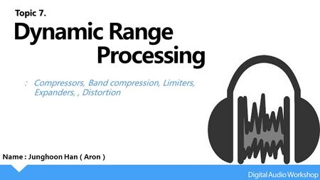 : Compressors, Band compression, Limiters, Expanders,, Distortion Name : Junghoon Han ( Aron ) Topic 7.
