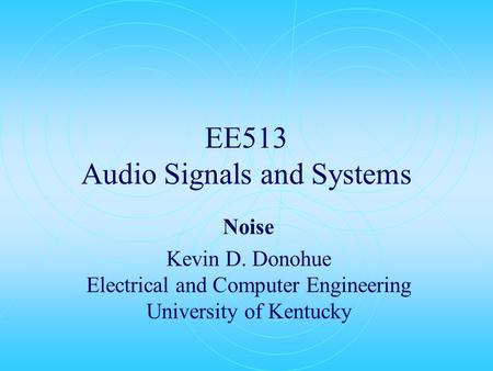EE513 Audio Signals and Systems Noise Kevin D. Donohue Electrical and Computer Engineering University of Kentucky.
