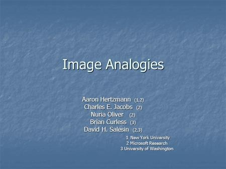 Image Analogies Aaron Hertzmann (1,2) Charles E. Jacobs (2) Nuria Oliver (2) Brian Curless (3) David H. Salesin (2,3) 1 New York University 1 New York.
