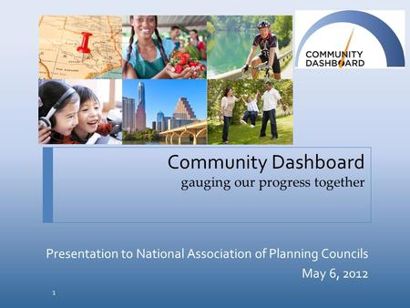 Community Dashboard gauging our progress together Presentation to National Association of Planning Councils May 6, 2012 1.