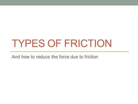 TYPES OF FRICTION And how to reduce the force due to friction.