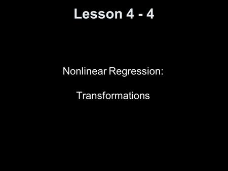 Lesson 4 - 4 Nonlinear Regression: Transformations.