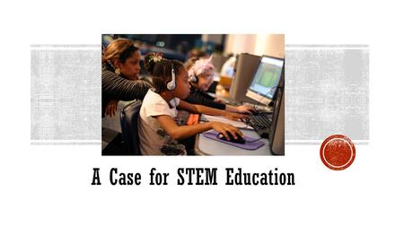 A Case for STEM Education. ScienceTechnologyEngineeringMath.