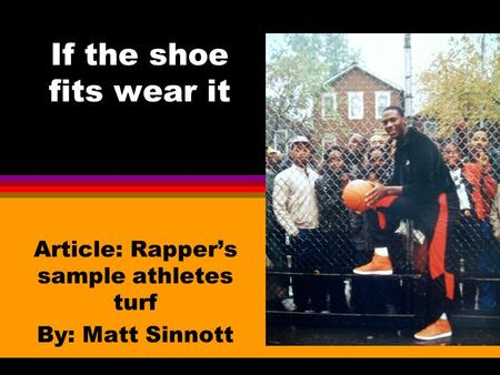 If the shoe fits wear it Article: Rapper's sample athletes turf By: Matt Sinnott.