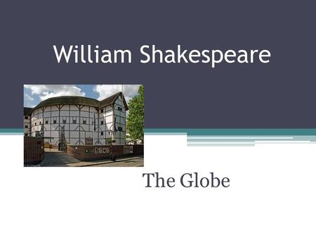William Shakespeare The Globe. What is the Globe? Performing arts theater William Shakespeare made the theater world famous. It has become one of the.