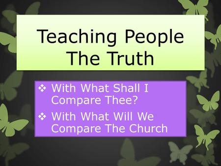 Teaching People The Truth  With What Shall I Compare Thee?  With What Will We Compare The Church.