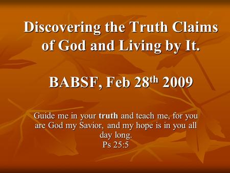 Discovering the Truth Claims of God and Living by It. BABSF, Feb 28 th 2009 Guide me in your truth and teach me, for you are God my Savior, and my hope.