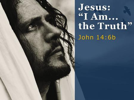 "Jesus: ""I Am... the Truth"" John 14:6b."