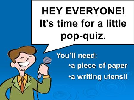 HEY EVERYONE! It's time for a little pop-quiz. You'll need: a piece of papera piece of paper a writing utensila writing utensil.