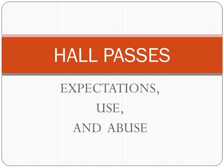 EXPECTATIONS, USE, AND ABUSE HALL PASSES. HALL PASS EXPECTATIONS Every student is expected to have a yellow hall pass. All students are expected to bring.