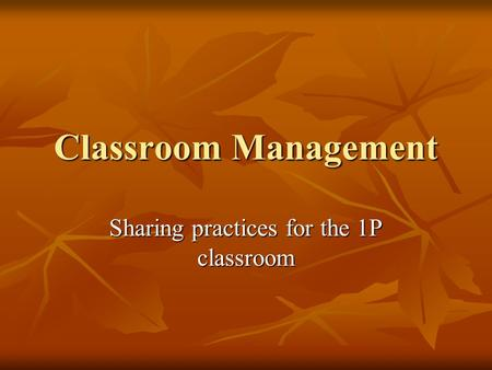 Classroom Management Sharing practices for the 1P classroom.