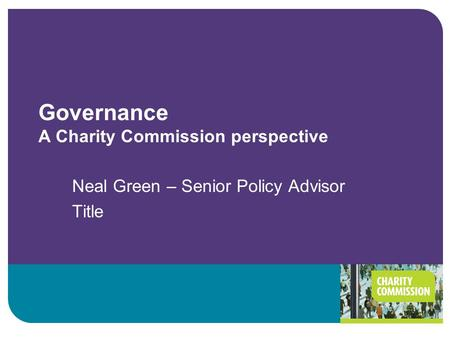 Governance A Charity Commission perspective Neal Green – Senior Policy Advisor Title.