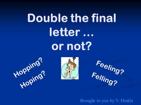 Double the final letter … or not? Hopping? Hoping? Feeling? Felling? Brought to you by V. Hinkle.
