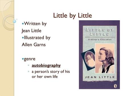 Little by Little Written by Jean Little Illustrated by Allen Garns genre ◦ autobiography ◦ a person's story of his or her own life.