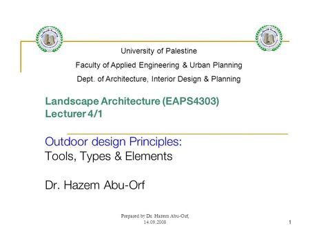 Prepared by Dr. Hazem Abu-Orf, 14.09.20081 Landscape Architecture (EAPS4303) Lecturer 4/1 Outdoor design Principles: Tools, Types & Elements Dr. Hazem.