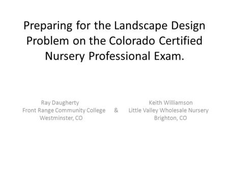 Preparing for the Landscape Design Problem on the Colorado Certified Nursery Professional Exam. Ray Daugherty Keith Williamson Front Range Community College.