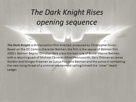 The Dark Knight Rises opening sequence The Dark Knight is thriller/action film directed, produced by Christopher Nolan. Based on the DC Comics character.