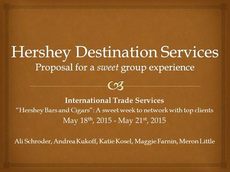 "International Trade Services ""Hershey Bars and Cigars"": A sweet week to network with top clients May 18 th, 2015 - May 21 st, 2015 Ali Schroder, Andrea."