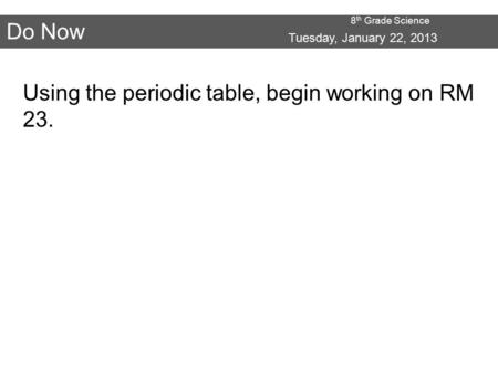 8 th Grade Science Do Now Tuesday, January 22, 2013 Using the periodic table, begin working on RM 23.