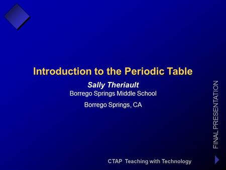 CTAP Teaching with Technology FINAL PRESENTATION Sally Theriault Introduction to the Periodic Table Borrego Springs Middle School Borrego Springs, CA.