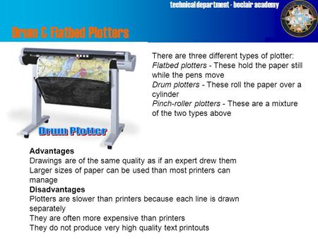 Technical department - boclair academy There are three different types of plotter: Flatbed plotters - These hold the paper still while the pens move Drum.