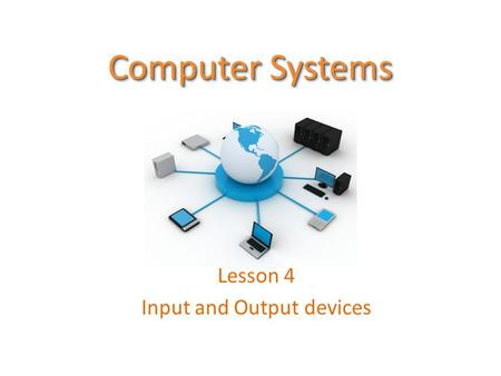 Computer Systems Lesson 4 Input and Output devices.