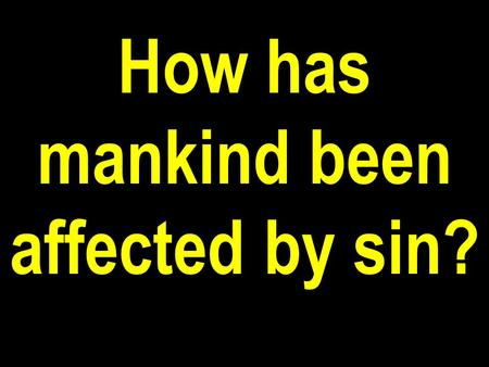 How has mankind been affected by sin?. Physically—Disease and death were introduced into this world as a direct consequence of man's sin.