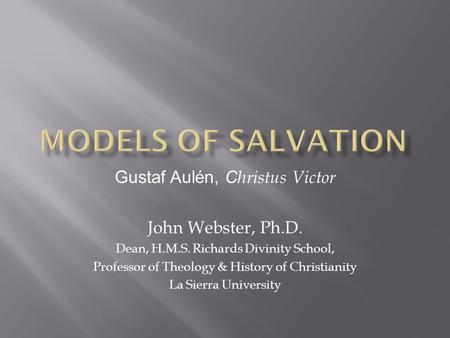 Gustaf Aulén, C hristus Victor John Webster, Ph.D. Dean, H.M.S. Richards Divinity School, Professor of Theology & History of Christianity La Sierra University.