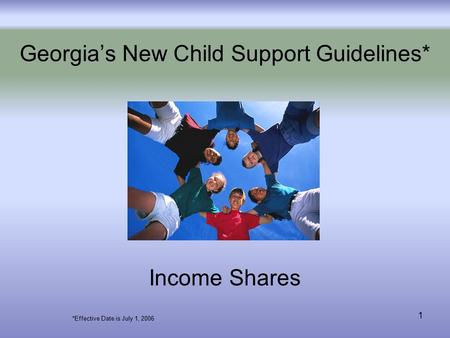 1 Georgia's New Child Support Guidelines* Income Shares *Effective Date is July 1, 2006.