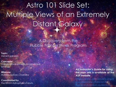 Astro 101 Slide Set: Multiple Views of an Extremely Distant Galaxy 0 Topic: Distant galaxies Concepts: Galaxy development, Gravitational lensing Missions: