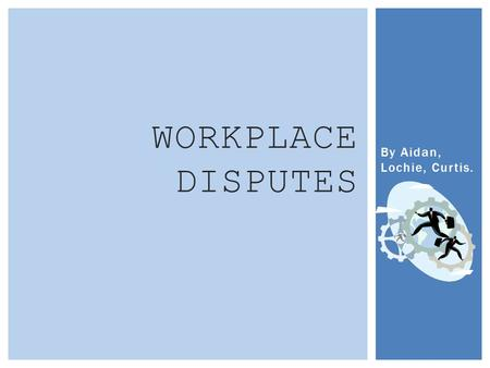 By Aidan, Lochie, Curtis. WORKPLACE DISPUTES  Negotiation: Is a method of compromising disputes within a workplace. This easygoing approach usually.