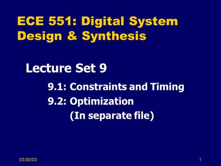 03/30/031 ECE 551: Digital System Design & Synthesis Lecture Set 9 9.1: Constraints and Timing 9.2: Optimization (In separate file)