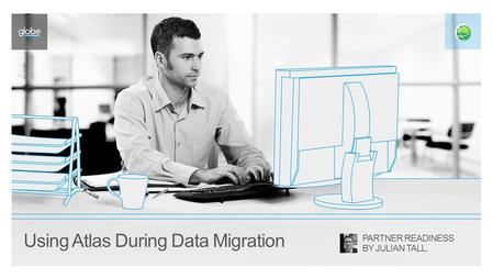 Using Atlas During Data Migration PARTNER READINESS BY JULIAN TALL.