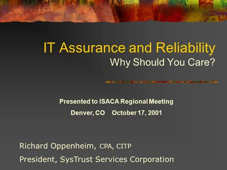 IT Assurance and Reliability Why Should You Care? Richard Oppenheim, CPA, CITP President, SysTrust Services Corporation Presented to ISACA Regional Meeting.