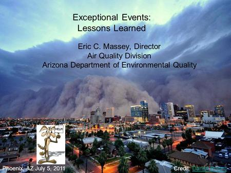 Exceptional Events: Lessons Learned Eric C. Massey, Director Air Quality Division Arizona Department of Environmental Quality Phoenix, AZ July 5, 2011Credit: