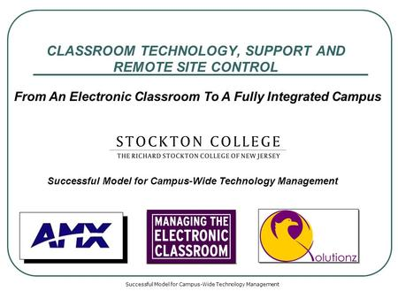 Successful Model for Campus-Wide Technology Management CLASSROOM TECHNOLOGY, SUPPORT AND REMOTE SITE CONTROL Successful Model for Campus-Wide Technology.