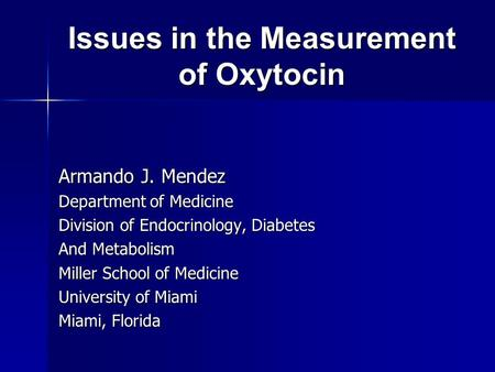 Issues in the Measurement of Oxytocin Armando J. Mendez Department of Medicine Division of Endocrinology, Diabetes And Metabolism Miller School of Medicine.