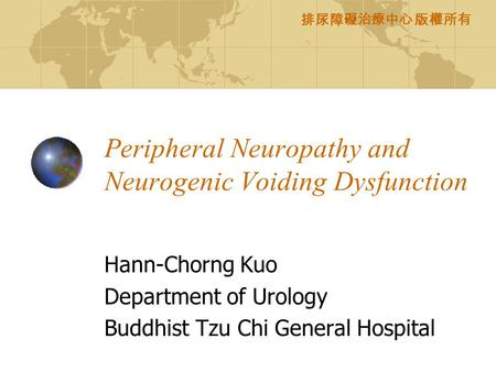 排尿障礙治療中心 版權所有 Peripheral Neuropathy and Neurogenic Voiding Dysfunction Hann-Chorng Kuo Department of Urology Buddhist Tzu Chi General Hospital.