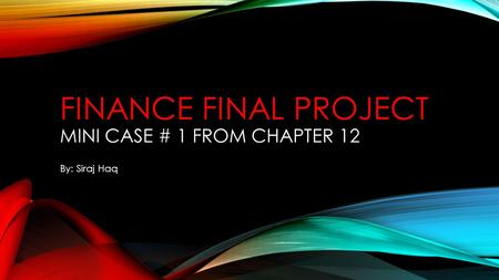 FINANCE FINAL PROJECT MINI CASE # 1 FROM CHAPTER 12 By: Siraj Haq.