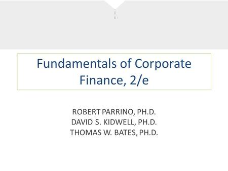 Fundamentals of Corporate Finance, 2/e ROBERT PARRINO, PH.D. DAVID S. KIDWELL, PH.D. THOMAS W. BATES, PH.D.