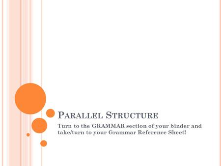 P ARALLEL S TRUCTURE Turn to the GRAMMAR section of your binder and take/turn to your Grammar Reference Sheet!