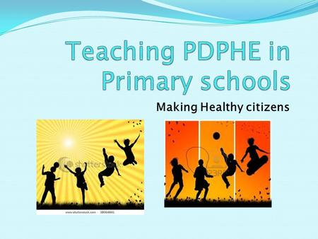 Making Healthy citizens Rationale for Teaching PDPHE Provide students the knowledge, understanding, skills, values and attitudes. This will provide the.