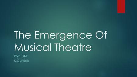 The Emergence Of Musical Theatre PART ONE MS. LIRETTE.